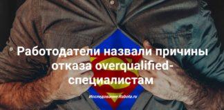 Работодатели назвали причины отказа overqualified-специалистам. Исследование Rabota.ru