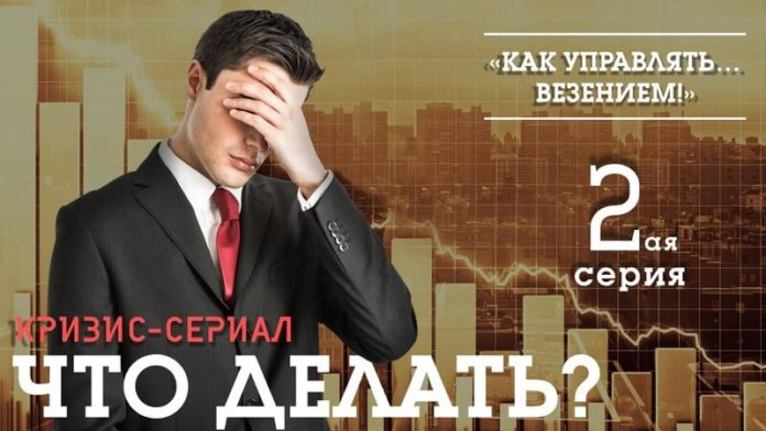 кризис-сериал «что делать?» 2-я серия : «как управлять … везением!»